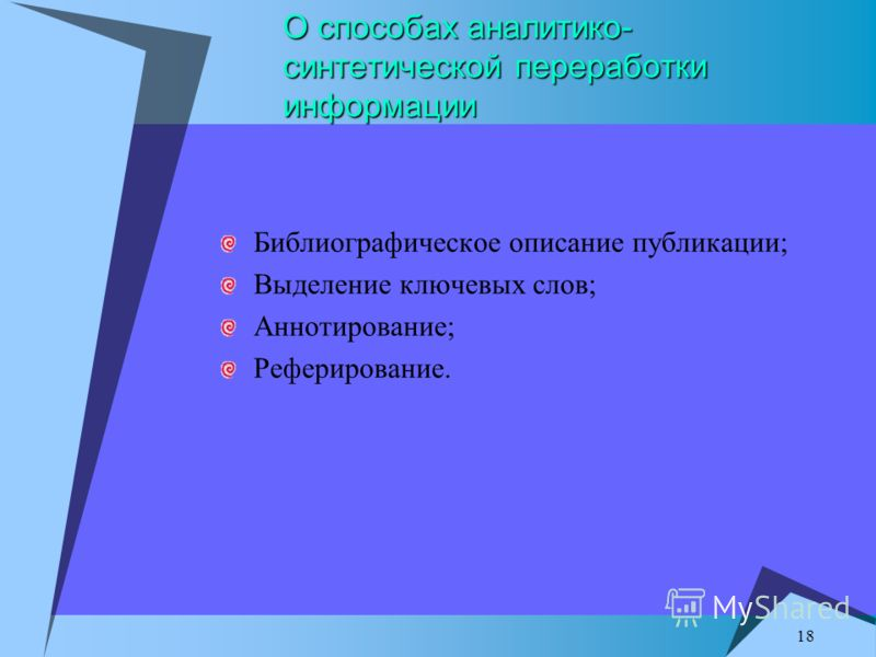 18 О способах аналитико- синтетической переработки информации Библиографическое описание публикации; Выделение ключевых слов; Аннотирование; Реферирование.