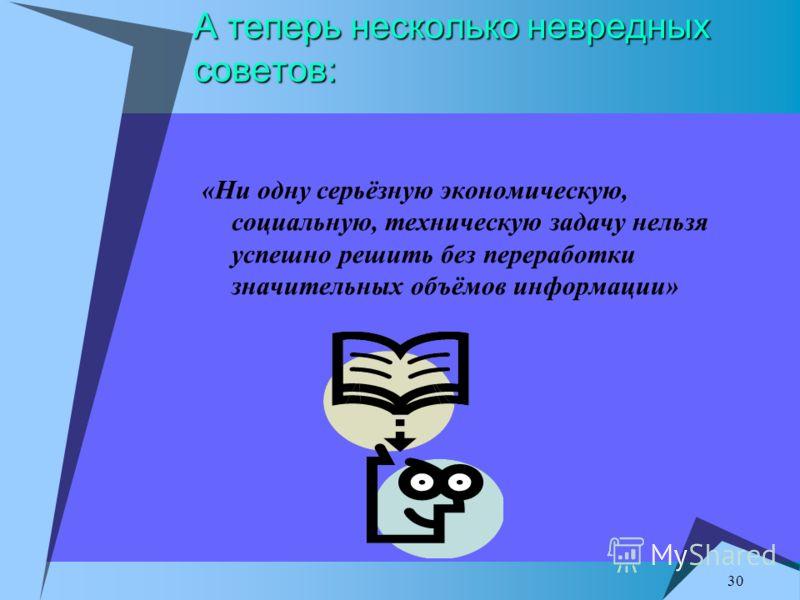 30 А теперь несколько невредных советов: «Ни одну серьёзную экономическую, социальную, техническую задачу нельзя успешно решить без переработки значительных объёмов информации»