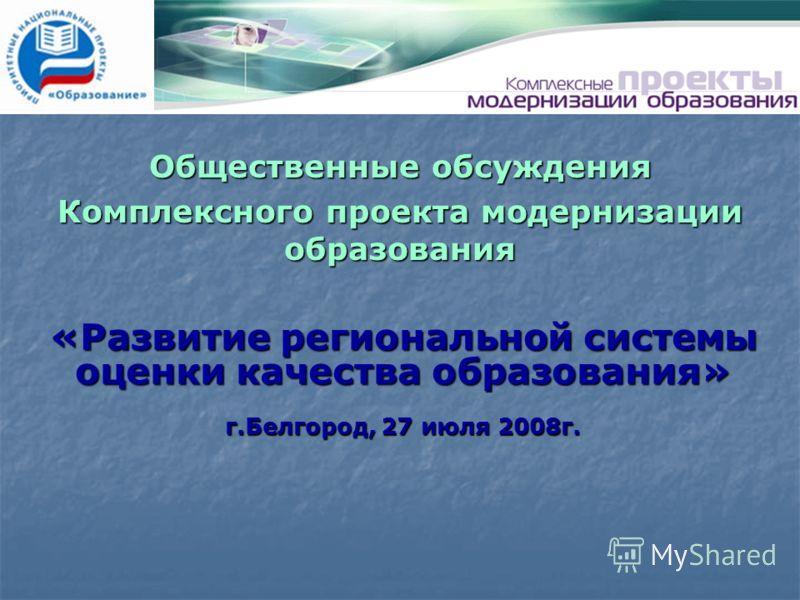 «Развитие региональной системы оценки качества образования» г.Белгород, 27 июля 2008г. Общественные обсуждения Комплексного проекта модернизации образования