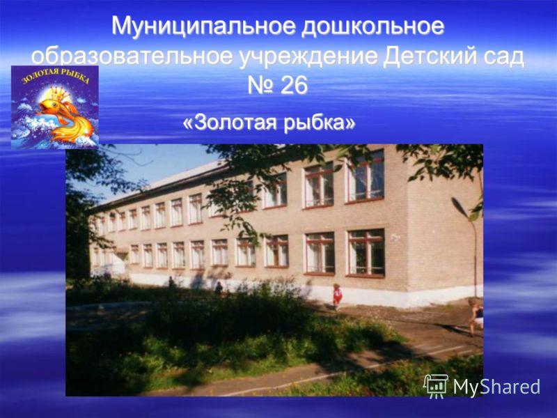 Муниципальное дошкольное образовательное учреждение Детский сад 26 «Золотая рыбка» «Золотая рыбка»