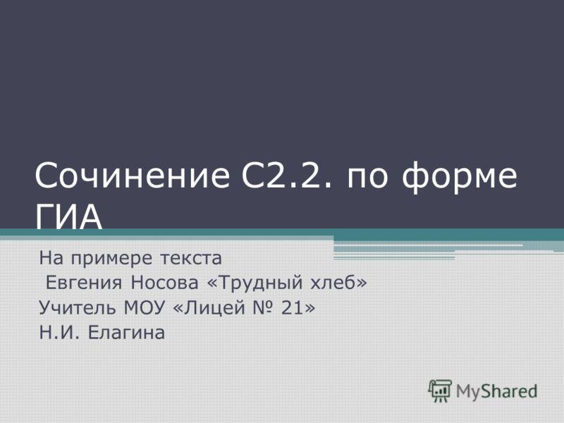 Сочинение С2.2. по форме ГИА На примере текста Евгения Носова «Трудный хлеб» Учитель МОУ «Лицей 21» Н.И. Елагина