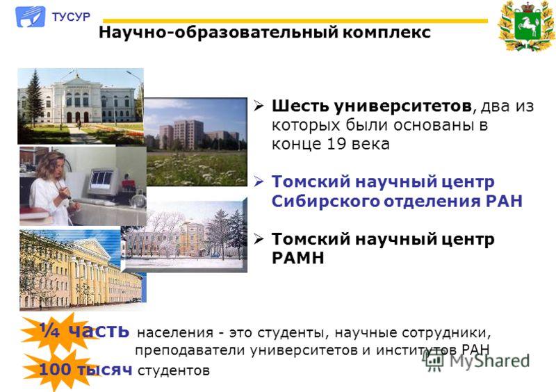 Шесть университетов, два из которых были основаны в конце 19 века Томский научный центр Сибирского отделения РАН Томский научный центр РАМН Научно-образовательный комплекс 100 тысяч студентов ¼ часть населения - это студенты, научные сотрудники, преп