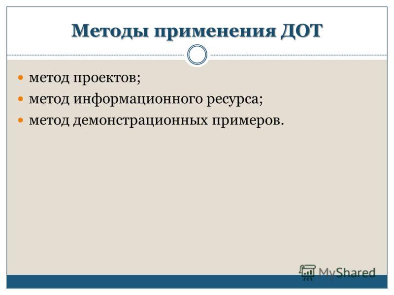 Методы применения ДОТ метод проектов; метод информационного ресурса; метод демонстрационных примеров.