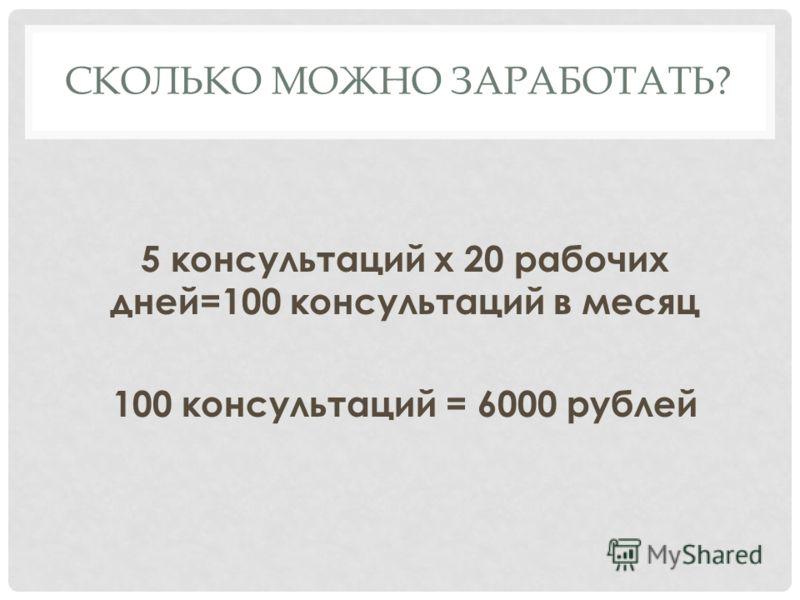 СКОЛЬКО МОЖНО ЗАРАБОТАТЬ? 5 консультаций х 20 рабочих дней=100 консультаций в месяц 100 консультаций = 6000 рублей