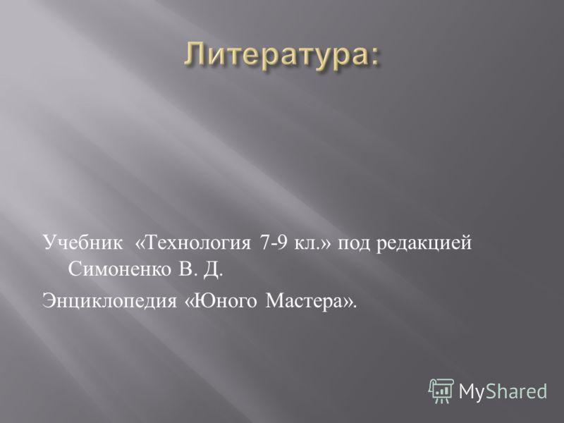 Учебник « Технология 7-9 кл.» под редакцией Симоненко В. Д. Энциклопедия « Юного Мастера ».