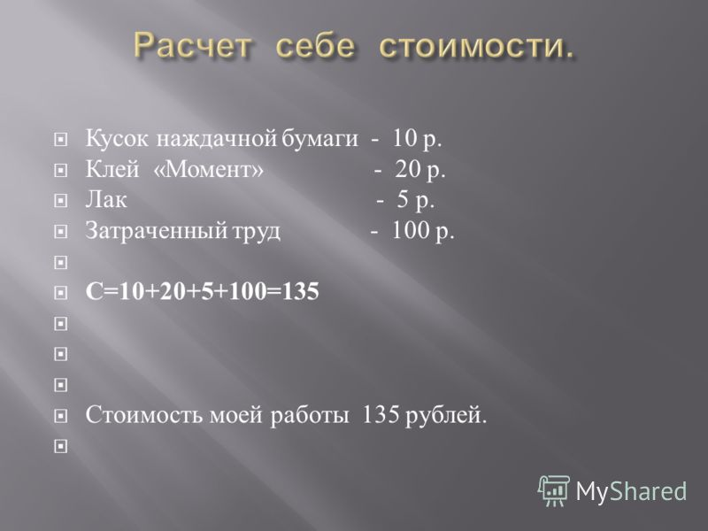 Кусок наждачной бумаги - 10 р. Клей « Момент » - 20 р. Лак - 5 р. Затраченный труд - 100 р. С =10+20+5+100=135 Стоимость моей работы 135 рублей.