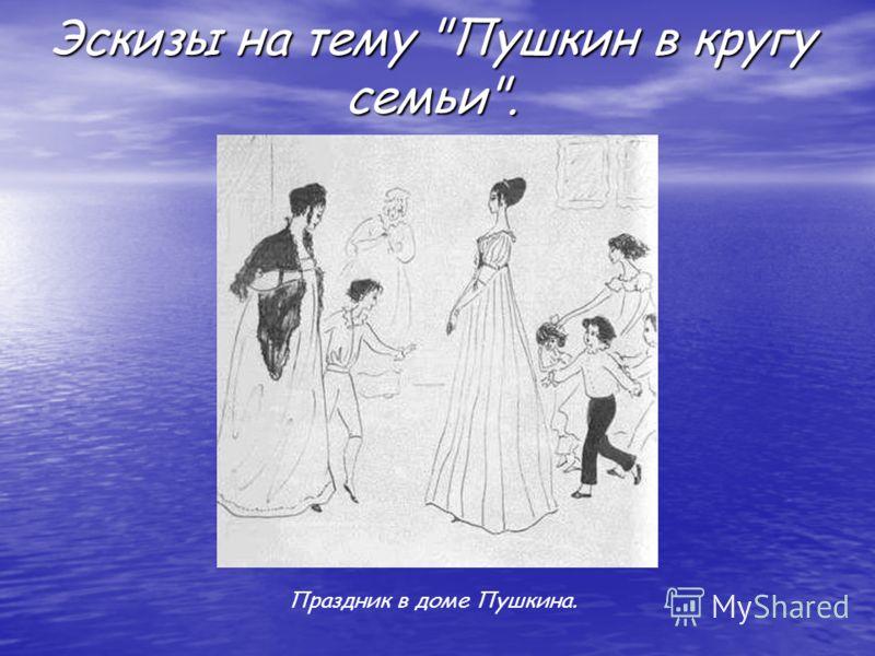 Праздник в доме Пушкина. Эскизы на тему Пушкин в кругу семьи.