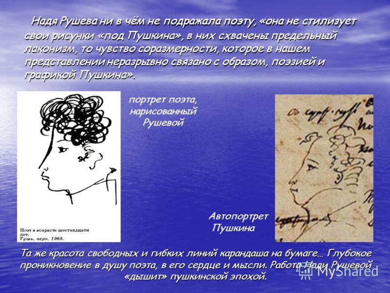Надя Рушева ни в чём не подражала поэту, «она не стилизует свои рисунки «под Пушкина», в них схвачены предельный лаконизм, то чувство соразмерности, которое в нашем представлении неразрывно связано с образом, поэзией и графикой Пушкина». Надя Рушева