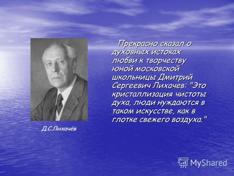 Прекрасно сказал о духовных истоках любви к творчеству юной московской школьницы Дмитрий Сергеевич Лихачев:
