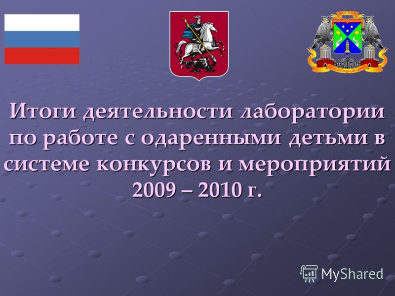 Итоги деятельности лаборатории по работе с одаренными детьми в системе конкурсов и мероприятий 2009 – 2010 г.