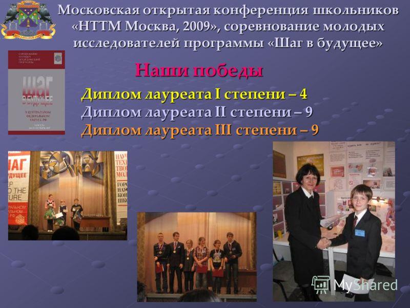 Наши победы Диплом лауреата I степени – 4 Диплом лауреата II степени – 9 Диплом лауреата III степени – 9 Московская открытая конференция школьников «НТТМ Москва, 2009», соревнование молодых исследователей программы «Шаг в будущее»