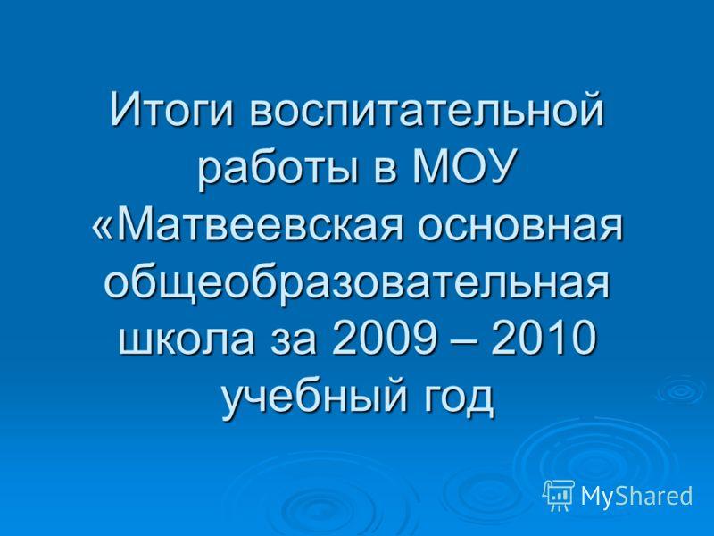 Итоги воспитательной работы в МОУ «Матвеевская основная общеобразовательная школа за 2009 – 2010 учебный год