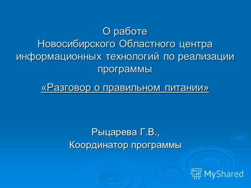 О работе Новосибирского Областного центра информационных технологий по реализации программы «Разговор о правильном питании» Рыцарева Г.В., Координатор программы
