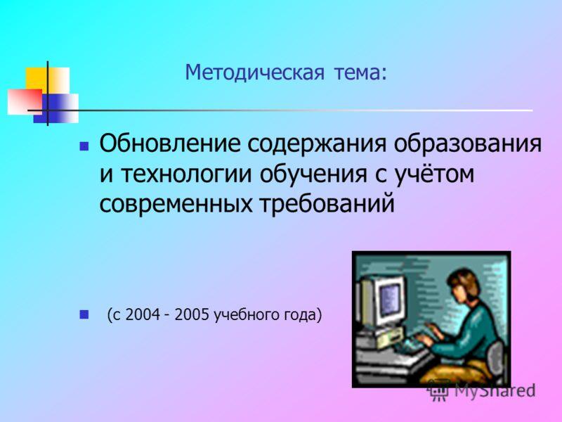 Методическая тема: Обновление содержания образования и технологии обучения с учётом современных требований (с 2004 - 2005 учебного года)