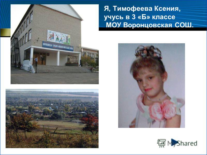 Я, Тимофеева Ксения, учусь в 3 «Б» классе МОУ Воронцовская СОШ.