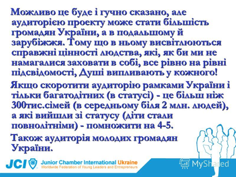 Можливо це буде і гучно сказано, але аудиторією проекту може стати більшість громадян України, а в подальшому й зарубіжжя. Тому що в ньому висвітлюються справжні цінності людства, які, як би ми не намагалися заховати в собі, все рівно на рівні підсві