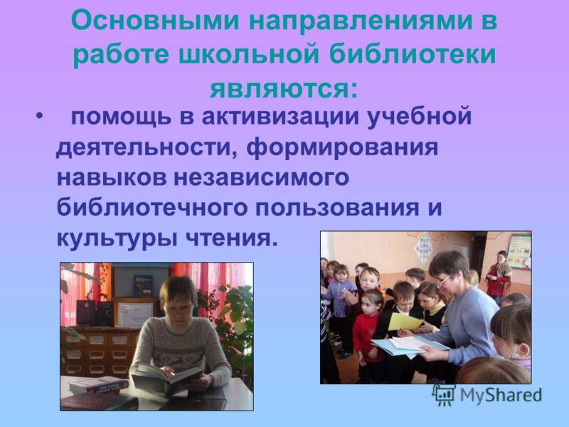 Основными направлениями в работе школьной библиотеки являются: помощь в активизации учебной деятельности, формирования навыков независимого библиотечного пользования и культуры чтения.