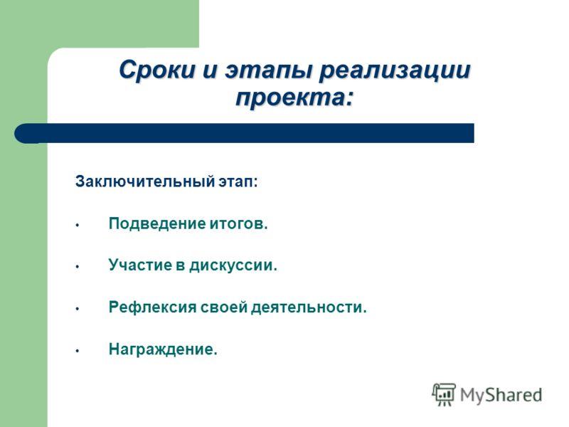 Сроки и этапы реализации проекта: Заключительный этап: Подведение итогов. Участие в дискуссии. Рефлексия своей деятельности. Награждение.