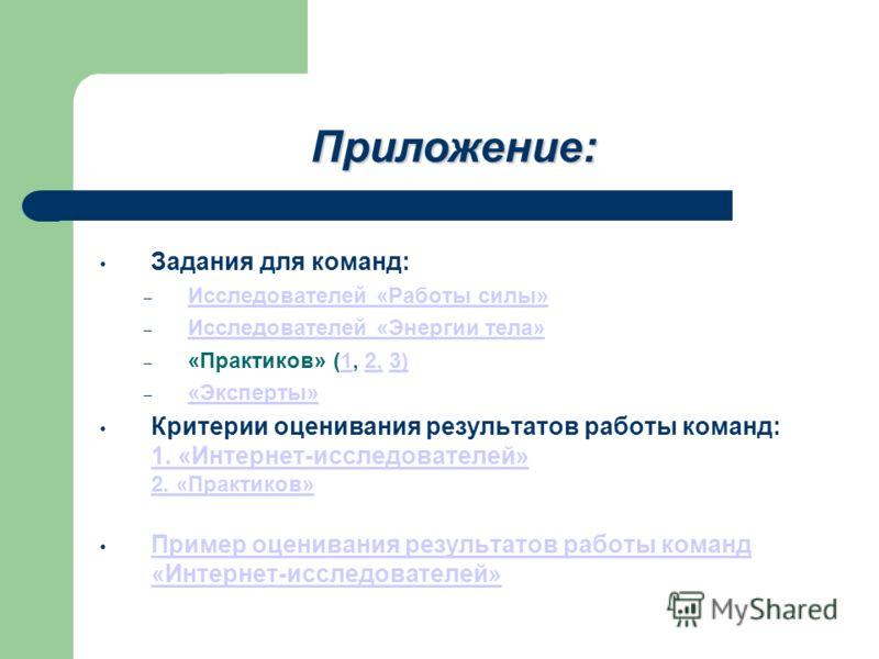 Приложение: Задания для команд: – Исследователей «Работы силы» Исследователей «Работы силы» – Исследователей «Энергии тела» Исследователей «Энергии тела» – «Практиков» (1, 2, 3)12,3) – «Эксперты» «Эксперты» Критерии оценивания результатов работы кома