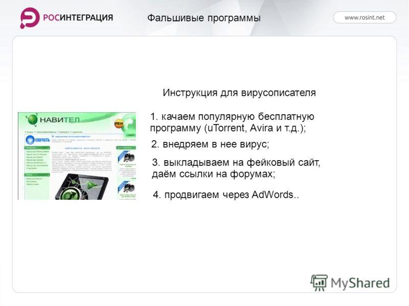 Фальшивые программы Инструкция для вирусописателя 1. качаем популярную бесплатную программу (uTorrent, Avira и т.д.); 2. внедряем в нее вирус; 3. выкладываем на фейковый сайт, даём ссылки на форумах; 4. продвигаем через AdWords..