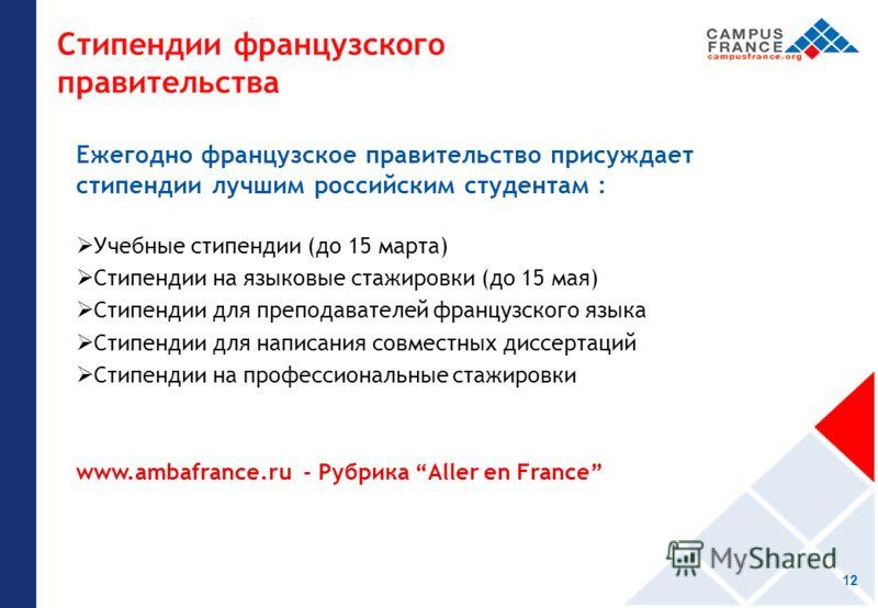 Стипендии французского правительства Ежегодно французское правительство присуждает стипендии лучшим российским студентам : Учебные стипендии (до 15 марта) Стипендии на языковые стажировки (до 15 мая) Стипендии для преподавателей французского языка Ст