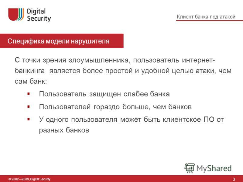 Специфика модели нарушителя 3 © 20022009, Digital Security С точки зрения злоумышленника, пользователь интернет- банкинга является более простой и удобной целью атаки, чем сам банк: Пользователь защищен слабее банка Пользователей гораздо больше, чем