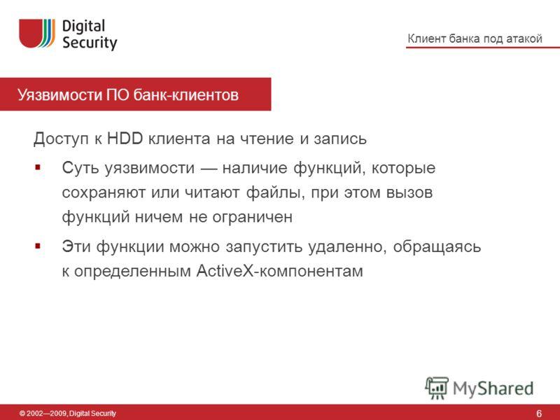 Уязвимости ПО банк-клиентов 6 © 20022009, Digital Security Доступ к HDD клиента на чтение и запись Суть уязвимости наличие функций, которые сохраняют или читают файлы, при этом вызов функций ничем не ограничен Эти функции можно запустить удаленно, об