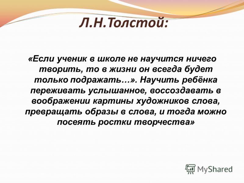 Л.Н.Толстой: «Если ученик в школе не научится ничего творить, то в жизни он всегда будет только подражать…». Научить ребёнка переживать услышанное, воссоздавать в воображении картины художников слова, превращать образы в слова, и тогда можно посеять