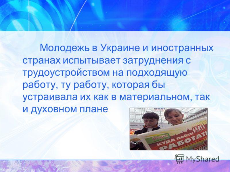 Молодежь в Украине и иностранных странах испытывает затруднения с трудоустройством на подходящую работу, ту работу, которая бы устраивала их как в материальном, так и духовном плане