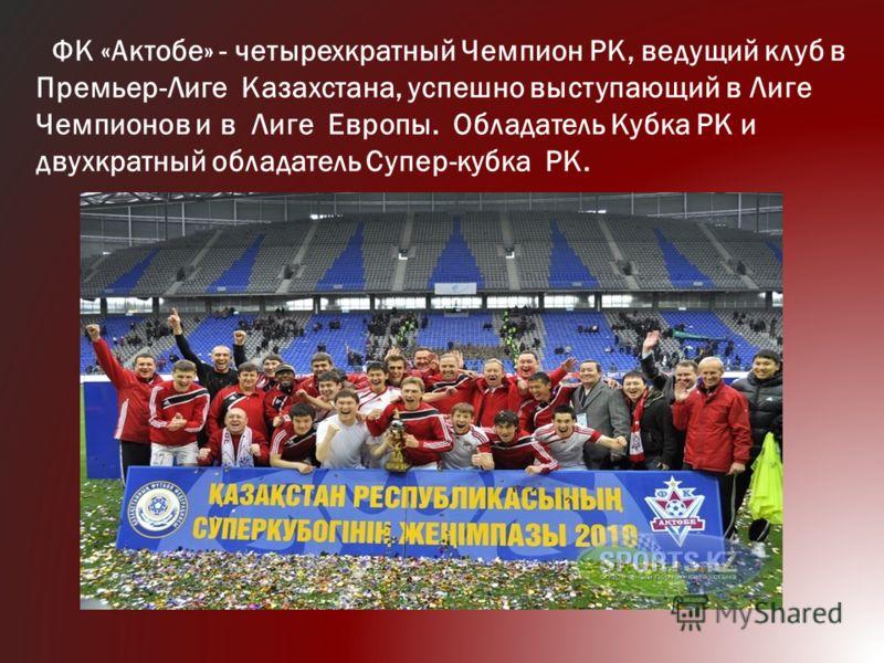 ФК «Актобе» - четырехкратный Чемпион РК, ведущий клуб в Премьер-Лиге Казахстана, успешно выступающий в Лиге Чемпионов и в Лиге Европы. Обладатель Кубка РК и двухкратный обладатель Супер-кубка РК.
