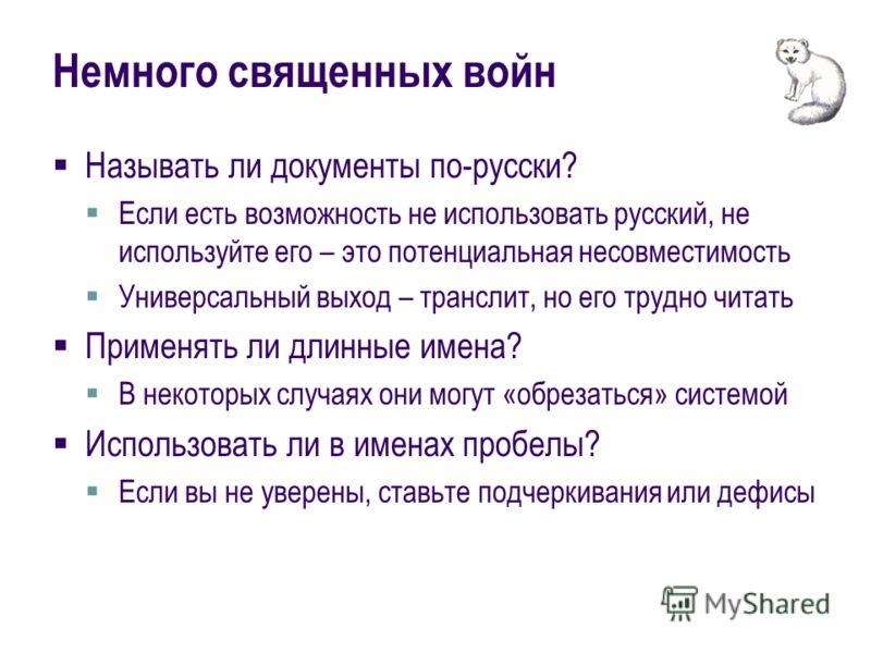 Немного священных войн Называть ли документы по-русски? Если есть возможность не использовать русский, не используйте его – это потенциальная несовместимость Универсальный выход – транслит, но его трудно читать Применять ли длинные имена? В некоторых