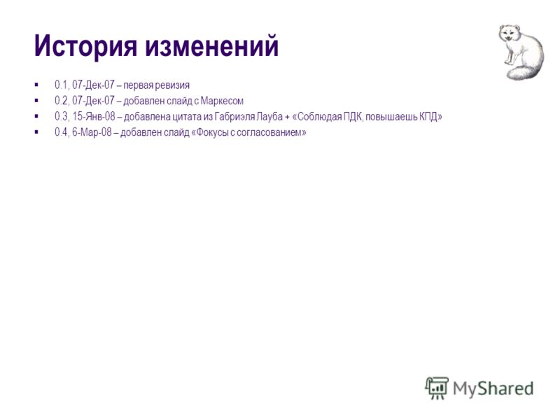 История изменений 0.1, 07-Дек-07 – первая ревизия 0.2, 07-Дек-07 – добавлен слайд с Маркесом 0.3, 15-Янв-08 – добавлена цитата из Габриэля Лауба + «Соблюдая ПДК, повышаешь КПД» 0.4, 6-Мар-08 – добавлен слайд «Фокусы с согласованием»