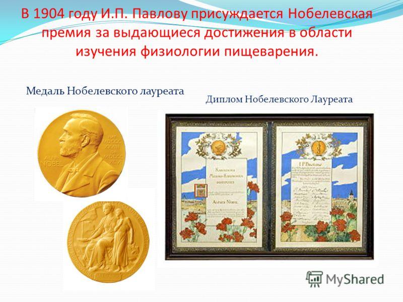 В 1904 году И.П. Павлову присуждается Нобелевская премия за выдающиеся достижения в области изучения физиологии пищеварения. Медаль Нобелевского лауреата Диплом Нобелевского Лауреата