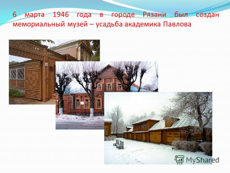 6 марта 1946 года в городе Рязани был создан мемориальный музей – усадьба академика Павлова