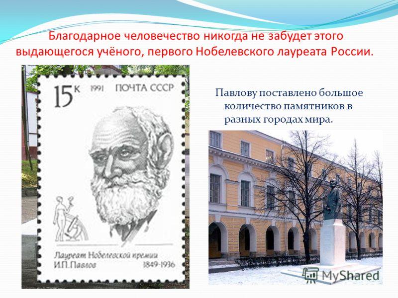 Благодарное человечество никогда не забудет этого выдающегося учёного, первого Нобелевского лауреата России. Павлову поставлено большое количество памятников в разных городах мира.