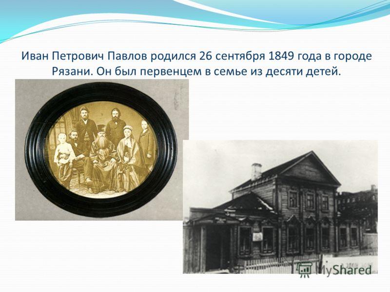 Иван Петрович Павлов родился 26 сентября 1849 года в городе Рязани. Он был первенцем в семье из десяти детей.