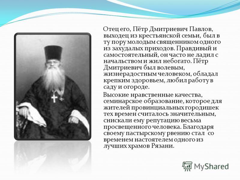Отец его, Пётр Дмитриевич Павлов, выходец из крестьянской семьи, был в ту пору молодым священником одного из захудалых приходов. Правдивый и самостоятельный, он часто не ладил с начальством и жил небогато. Пётр Дмитриевич был волевым, жизнерадостным