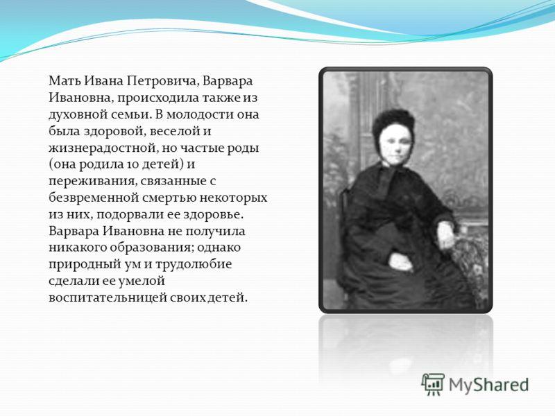 Мать Ивана Петровича, Варвара Ивановна, происходила также из духовной семьи. В молодости она была здоровой, веселой и жизнерадостной, но частые роды (она родила 10 детей) и переживания, связанные с безвременной смертью некоторых из них, подорвали ее