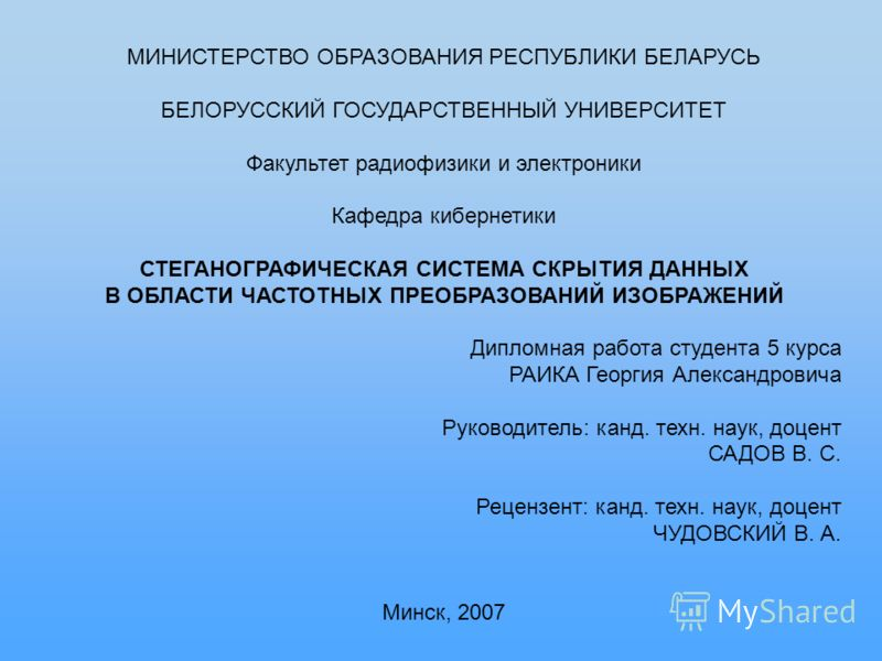 МИНИСТЕРСТВО ОБРАЗОВАНИЯ РЕСПУБЛИКИ БЕЛАРУСЬ БЕЛОРУССКИЙ ГОСУДАРСТВЕННЫЙ УНИВЕРСИТЕТ Факультет радиофизики и электроники Кафедра кибернетики СТЕГАНОГРАФИЧЕСКАЯ СИСТЕМА СКРЫТИЯ ДАННЫХ В ОБЛАСТИ ЧАСТОТНЫХ ПРЕОБРАЗОВАНИЙ ИЗОБРАЖЕНИЙ Дипломная работа сту
