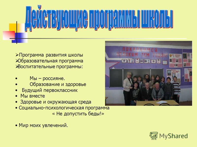 Программа развития школы Образовательная программа Воспитательные программы: Мы – россияне. Образование и здоровье Будущий первоклассник Мы вместе Здоровье и окружающая среда Социально-психологическая программа « Не допустить беды!» Мир моих увлечени