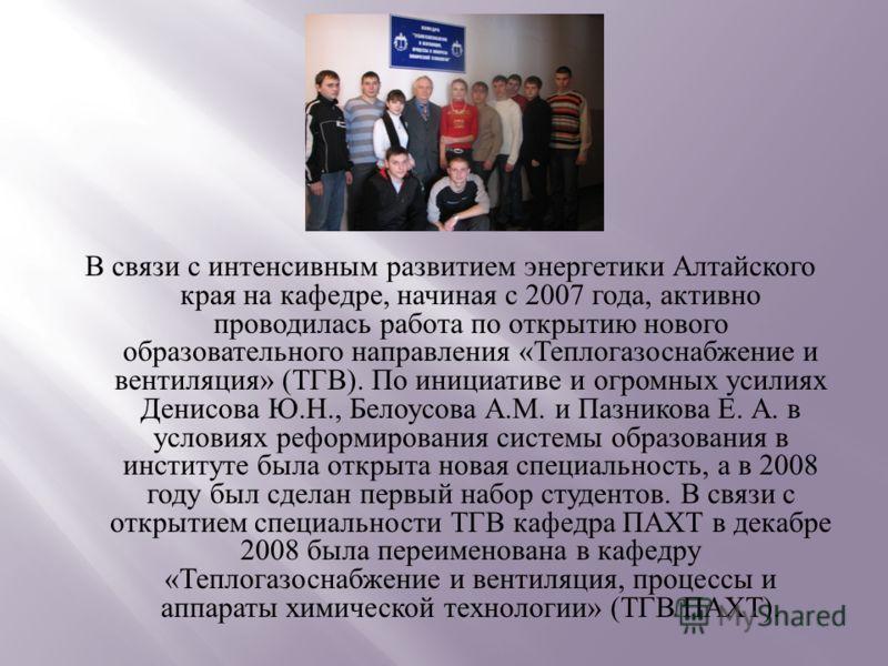 В связи с интенсивным развитием энергетики Алтайского края на кафедре, начиная с 2007 года, активно проводилась работа по открытию нового образовательного направления « Теплогазоснабжение и вентиляция » ( ТГВ ). По инициативе и огромных усилиях Денис