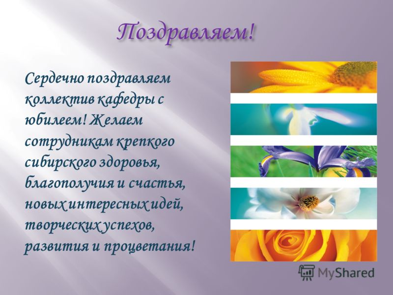 Поздравляем! Сердечно поздравляем коллектив кафедры с юбилеем! Желаем сотрудникам крепкого сибирского здоровья, благополучия и счастья, новых интересных идей, творческих успехов, развития и процветания!