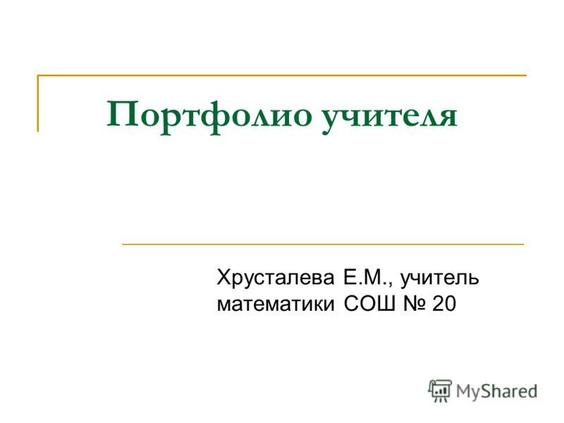 Портфолио учителя Хрусталева Е.М., учитель математики СОШ 20