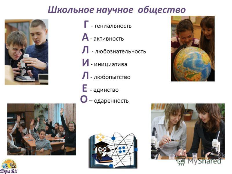 Школьное научное общество Г - гениальность А - активность Л - любознательность И - инициатива Л - любопытство Е - единство О – одаренность