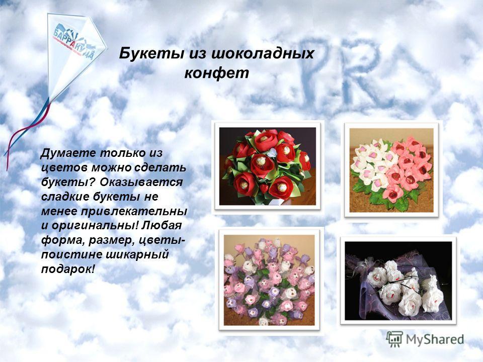 Букеты из шоколадных конфет Думаете только из цветов можно сделать букеты? Оказывается сладкие букеты не менее привлекательны и оригинальны! Любая форма, размер, цветы- поистине шикарный подарок!