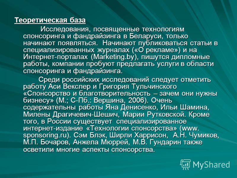 Теоретическая база Исследования, посвященные технологиям спонсоринга и фандрайзинга в Беларуси, только начинают появляться. Начинают публиковаться статьи в специализированных журналах («О рекламе») и на Интернет-порталах (Marketing.by), пишутся дипло