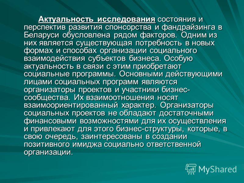 Актуальность исследования состояния и перспектив развития спонсорства и фандрайзинга в Беларуси обусловлена рядом факторов. Одним из них является существующая потребность в новых формах и способах организации социального взаимодействия субъектов бизн