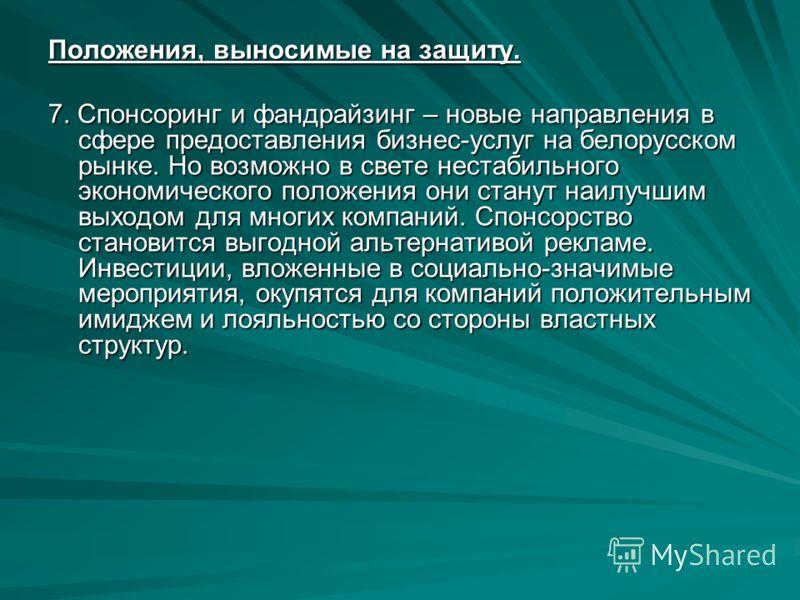 Положения, выносимые на защиту. 7. Спонсоринг и фандрайзинг – новые направления в сфере предоставления бизнес-услуг на белорусском рынке. Но возможно в свете нестабильного экономического положения они станут наилучшим выходом для многих компаний. Спо