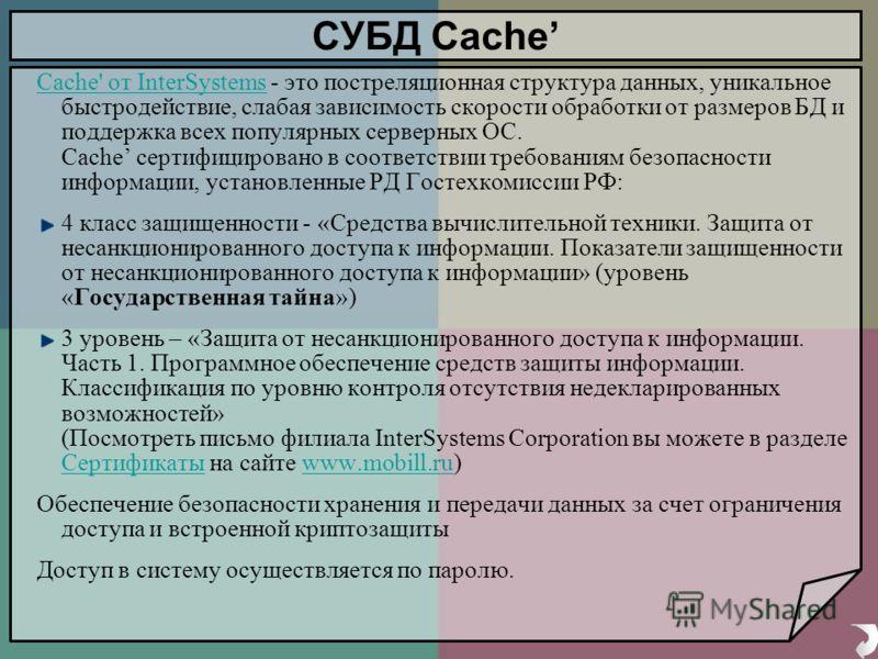 СУБД Cache Cache' от InterSystemsCache' от InterSystems - это постреляционная структура данных, уникальное быстродействие, слабая зависимость скорости обработки от размеров БД и поддержка всех популярных серверных ОС. Cache сертифицировано в соответс