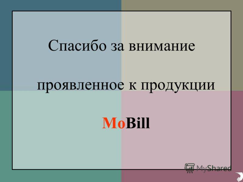 Спасибо за внимание проявленное к продукции MoBill